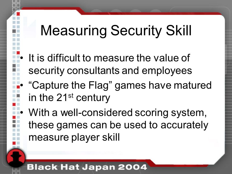 Measuring Security Skill It is difficult to measure the value of security consultants and employees Capture the Flag games have matured in the 21 st century With a well-considered scoring system, these games can be used to accurately measure player skill