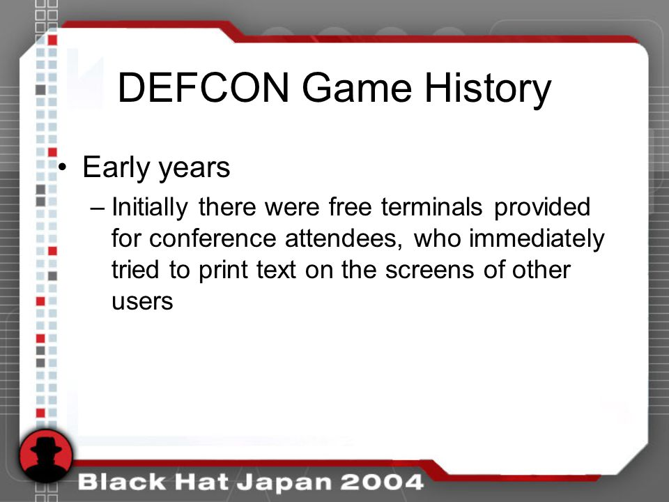 DEFCON Game History Early years –Initially there were free terminals provided for conference attendees, who immediately tried to print text on the screens of other users