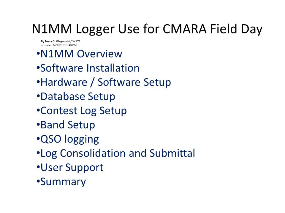 N1MM Logger Use for CMARA Field Day N1MM Overview Software Installation Hardware / Software Setup Database Setup Contest Log Setup Band Setup QSO logging Log Consolidation and Submittal User Support Summary By Terry G.