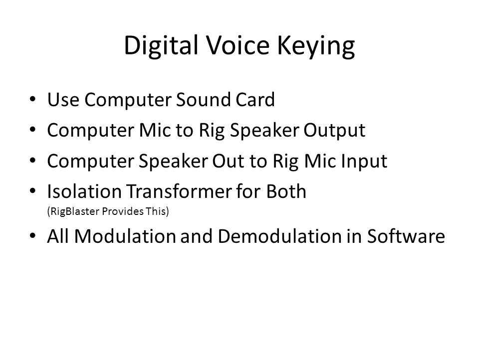 Digital Voice Keying Use Computer Sound Card Computer Mic to Rig Speaker Output Computer Speaker Out to Rig Mic Input Isolation Transformer for Both (RigBlaster Provides This) All Modulation and Demodulation in Software