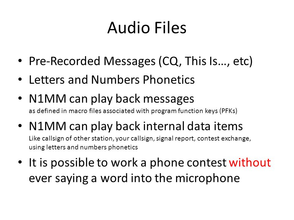 Audio Files Pre-Recorded Messages (CQ, This Is…, etc) Letters and Numbers Phonetics N1MM can play back messages as defined in macro files associated with program function keys (PFKs) N1MM can play back internal data items Like callsign of other station, your callsign, signal report, contest exchange, using letters and numbers phonetics It is possible to work a phone contest without ever saying a word into the microphone