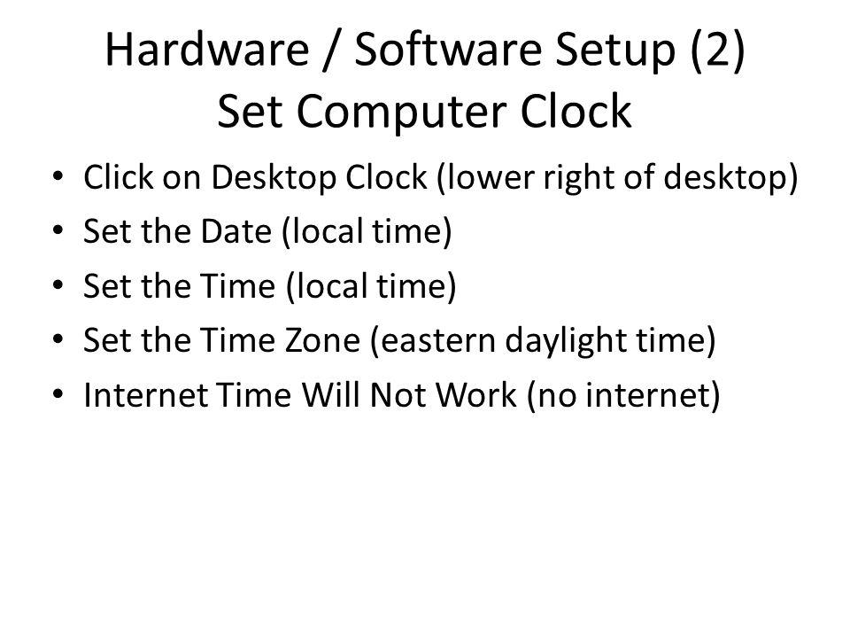 Hardware / Software Setup (2) Set Computer Clock Click on Desktop Clock (lower right of desktop) Set the Date (local time) Set the Time (local time) Set the Time Zone (eastern daylight time) Internet Time Will Not Work (no internet)