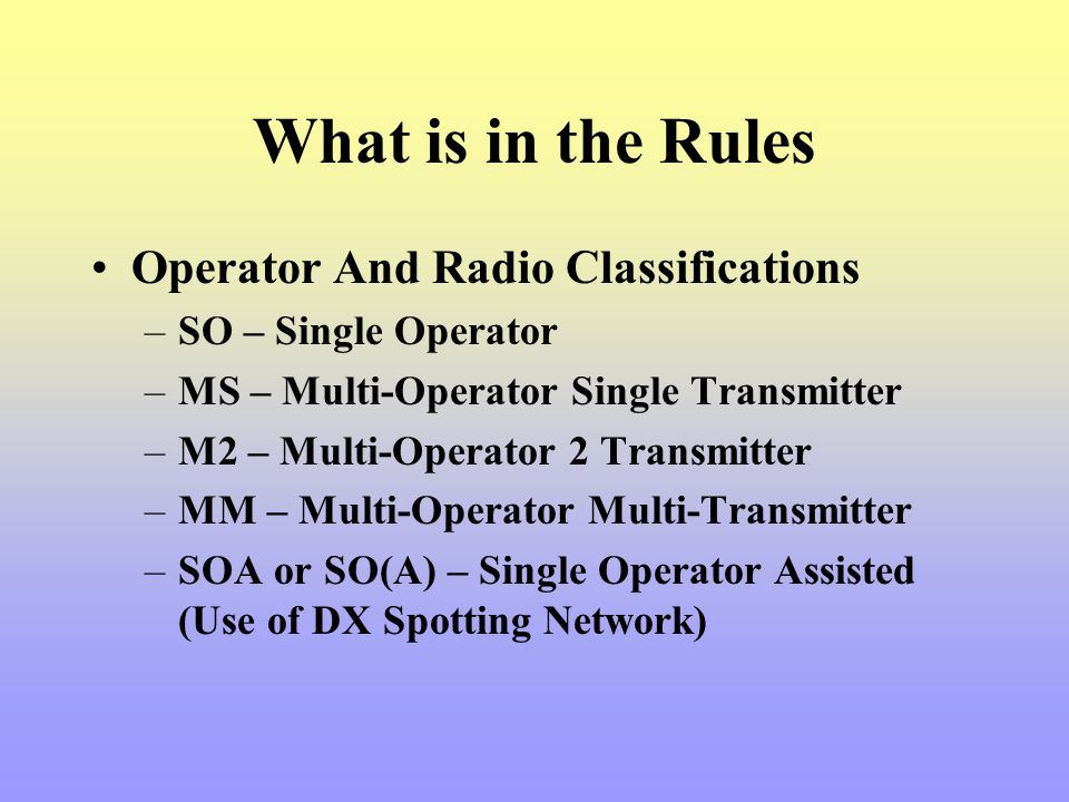 What is in the Rules Operator And Radio Classifications –SO – Single Operator –MS – Multi-Operator Single Transmitter –M2 – Multi-Operator 2 Transmitt