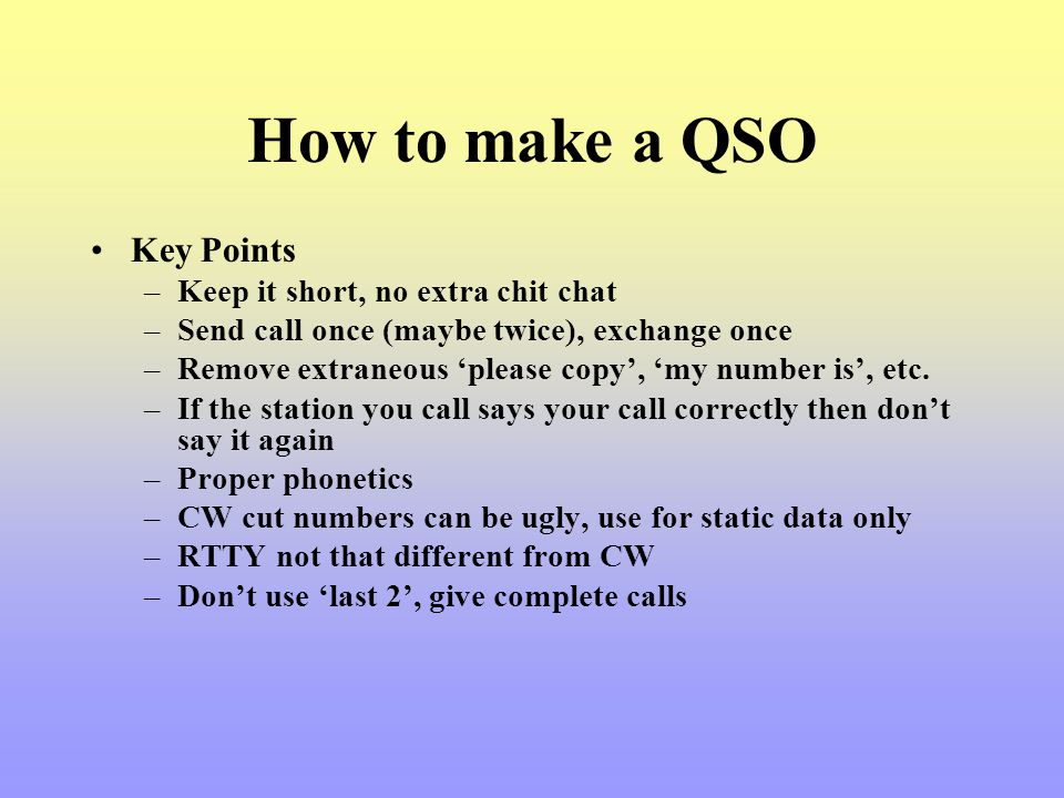How to make a QSO Key Points –Keep it short, no extra chit chat –Send call once (maybe twice), exchange once –Remove extraneous please copy, my number