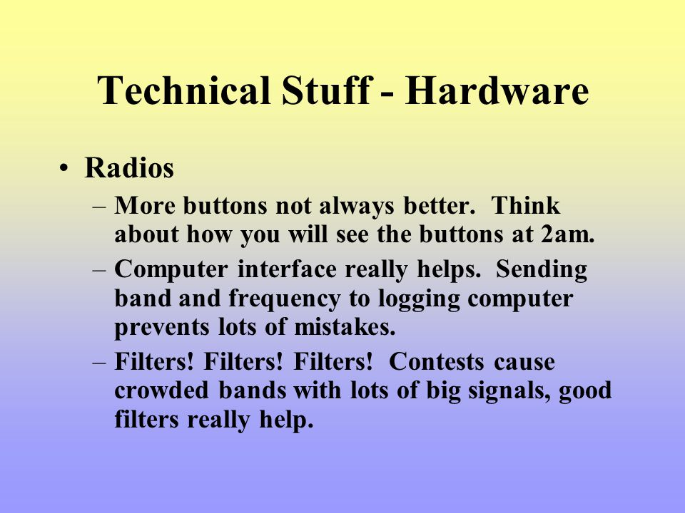 Technical Stuff - Hardware Radios –More buttons not always better. Think about how you will see the buttons at 2am. –Computer interface really helps.