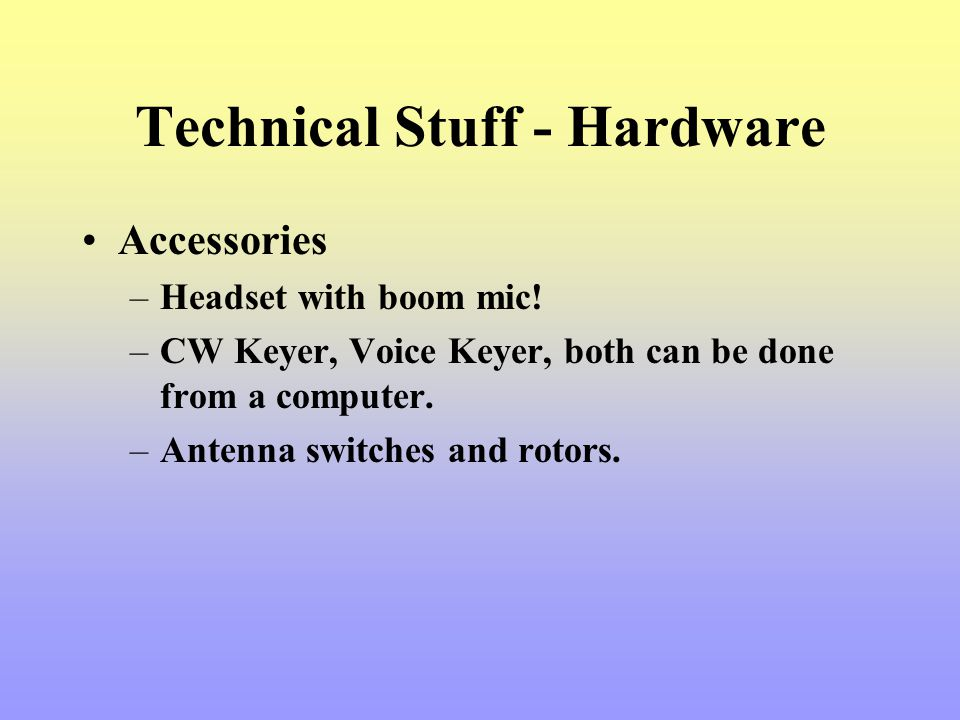 Technical Stuff - Hardware Accessories –Headset with boom mic! –CW Keyer, Voice Keyer, both can be done from a computer. –Antenna switches and rotors.