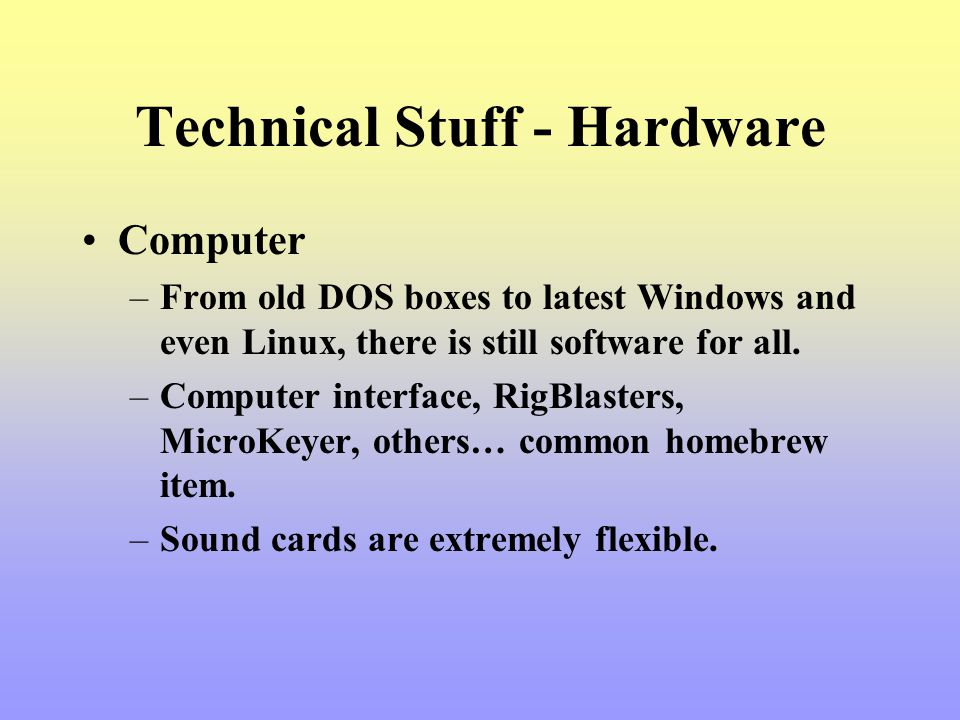 Technical Stuff - Hardware Computer –From old DOS boxes to latest Windows and even Linux, there is still software for all. –Computer interface, RigBla