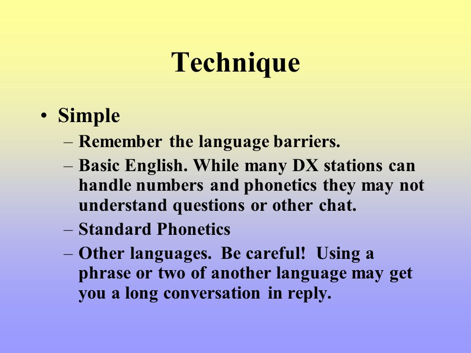 Technique Simple –Remember the language barriers. –Basic English. While many DX stations can handle numbers and phonetics they may not understand ques