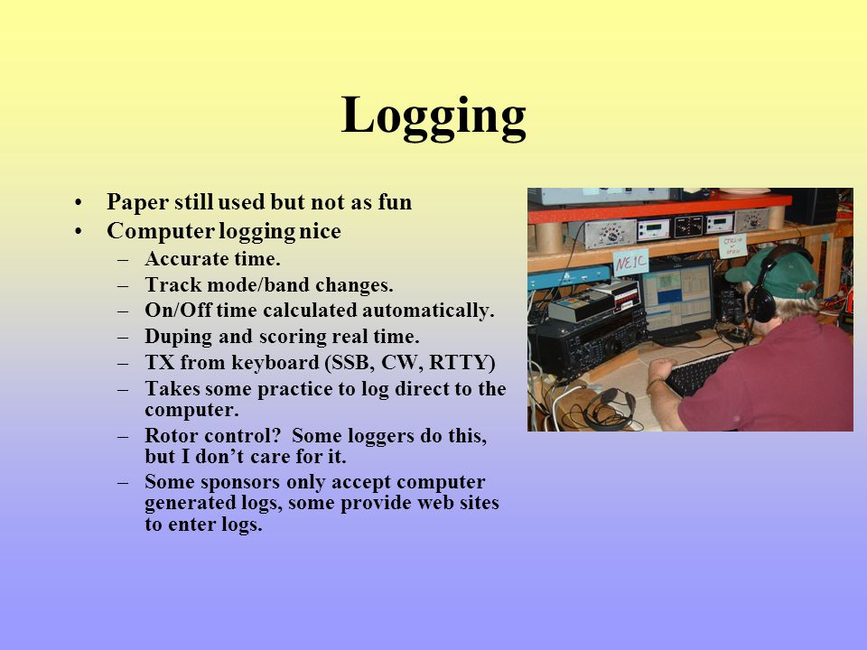 Logging Paper still used but not as fun Computer logging nice –Accurate time. –Track mode/band changes. –On/Off time calculated automatically. –Duping
