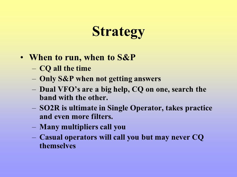 Strategy When to run, when to S&P –CQ all the time –Only S&P when not getting answers –Dual VFOs are a big help, CQ on one, search the band with the o