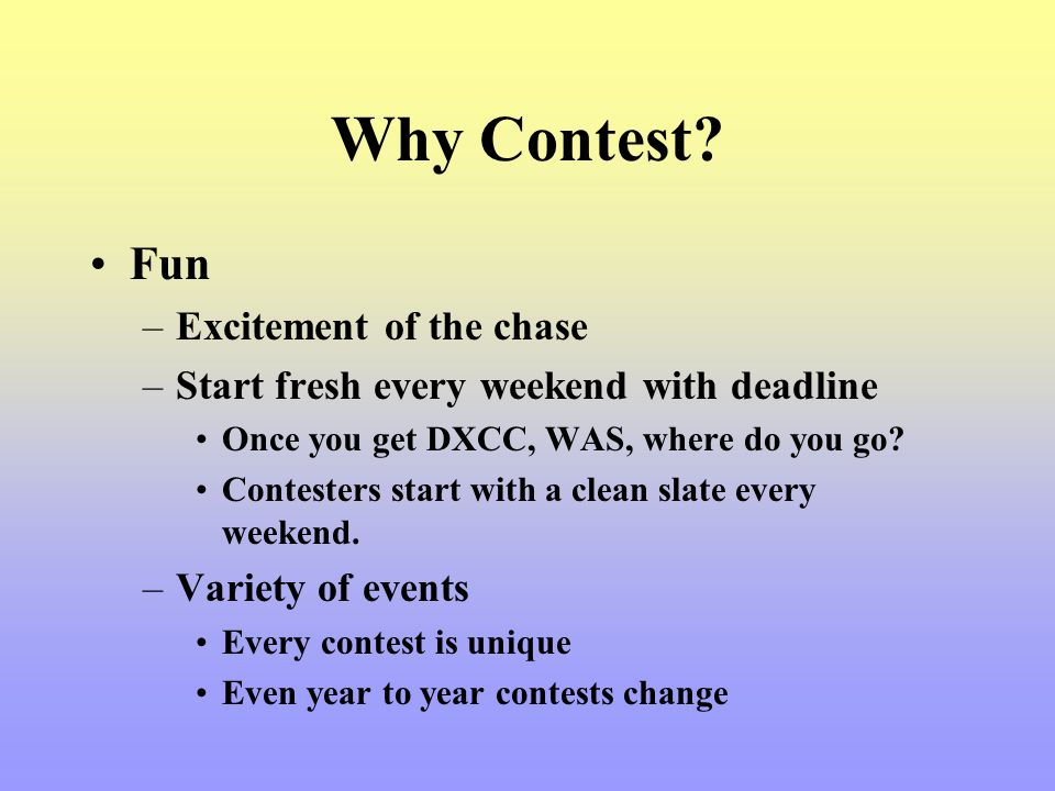 Why Contest? Fun –Excitement of the chase –Start fresh every weekend with deadline Once you get DXCC, WAS, where do you go? Contesters start with a cl
