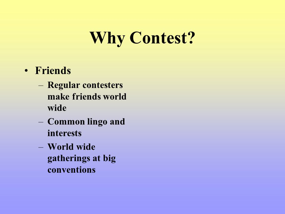 Why Contest? Friends –Regular contesters make friends world wide –Common lingo and interests –World wide gatherings at big conventions