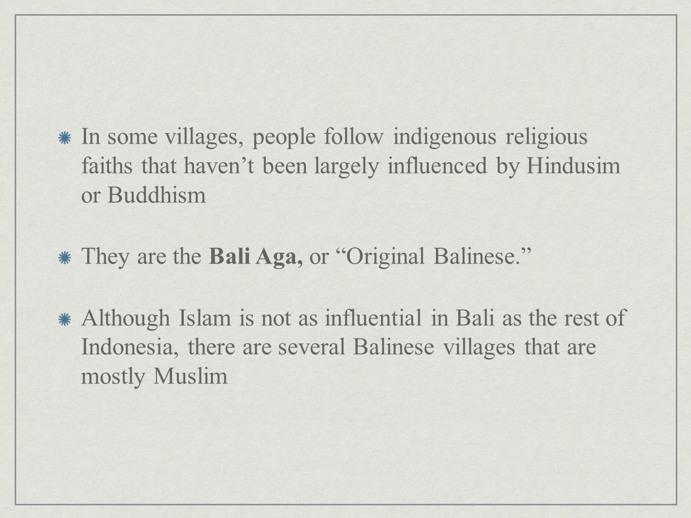 In some villages, people follow indigenous religious faiths that havent been largely influenced by Hindusim or Buddhism They are the Bali Aga, or Orig
