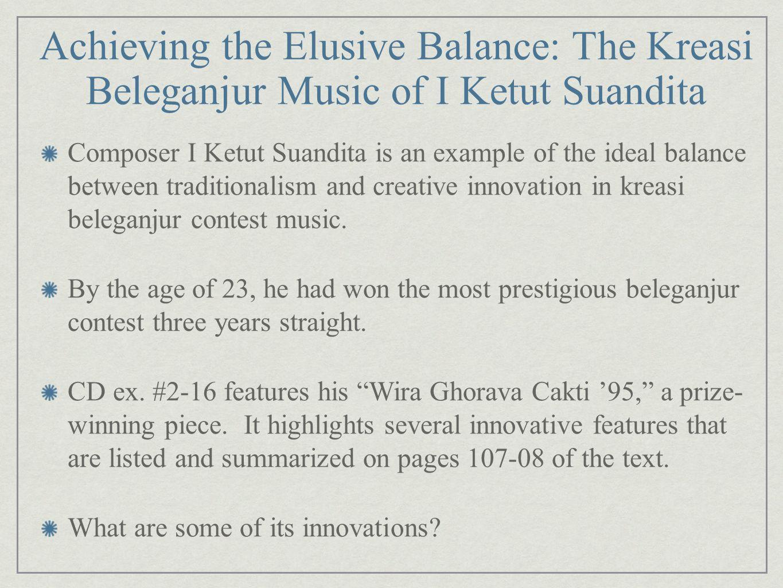 Achieving the Elusive Balance: The Kreasi Beleganjur Music of I Ketut Suandita Composer I Ketut Suandita is an example of the ideal balance between tr