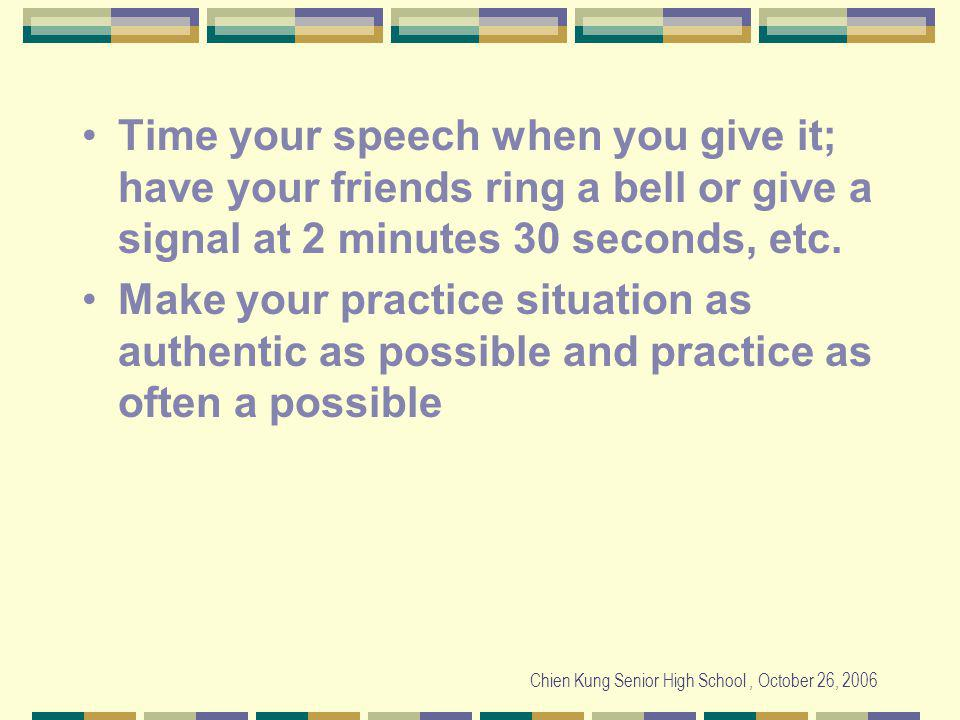 Chien Kung Senior High School, October 26, 2006 Time your speech when you give it; have your friends ring a bell or give a signal at 2 minutes 30 seconds, etc.