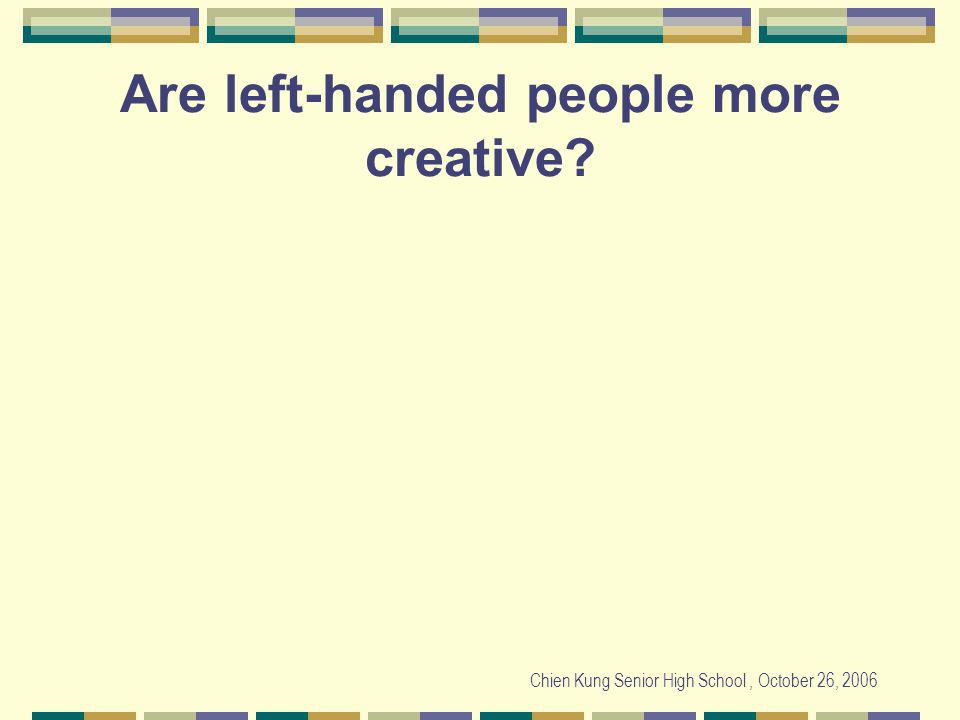 Chien Kung Senior High School, October 26, 2006 Are left-handed people more creative