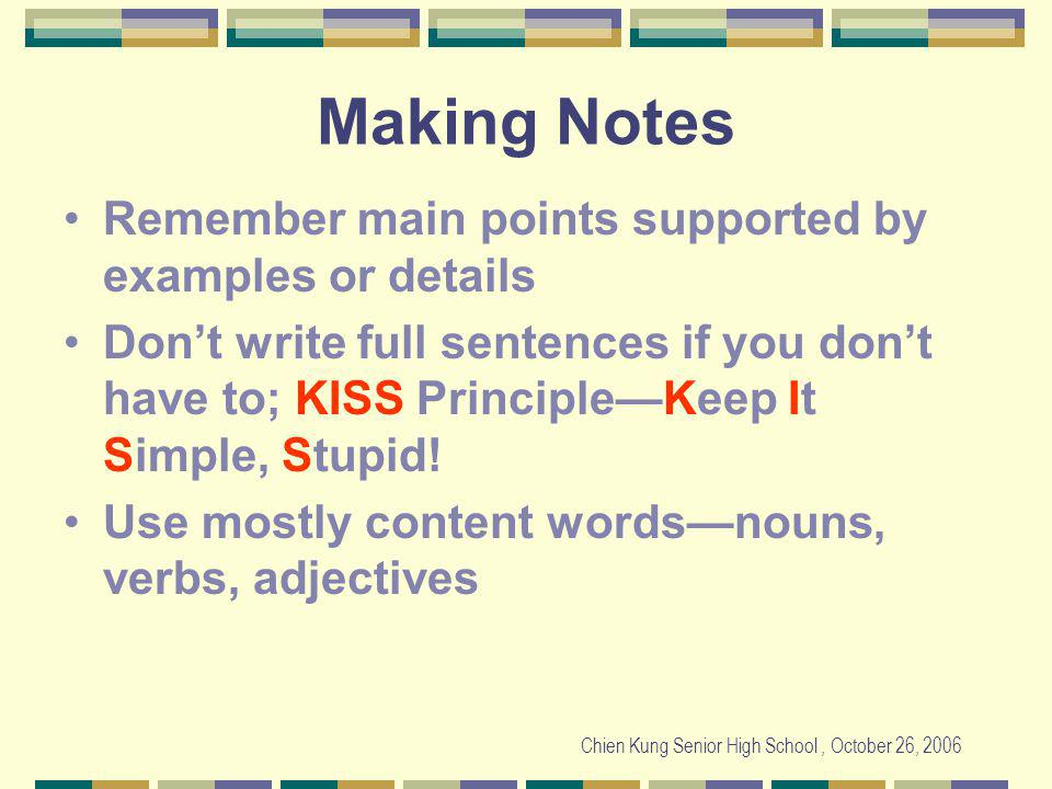 Chien Kung Senior High School, October 26, 2006 Making Notes Remember main points supported by examples or details Dont write full sentences if you dont have to; KISS PrincipleKeep It Simple, Stupid.