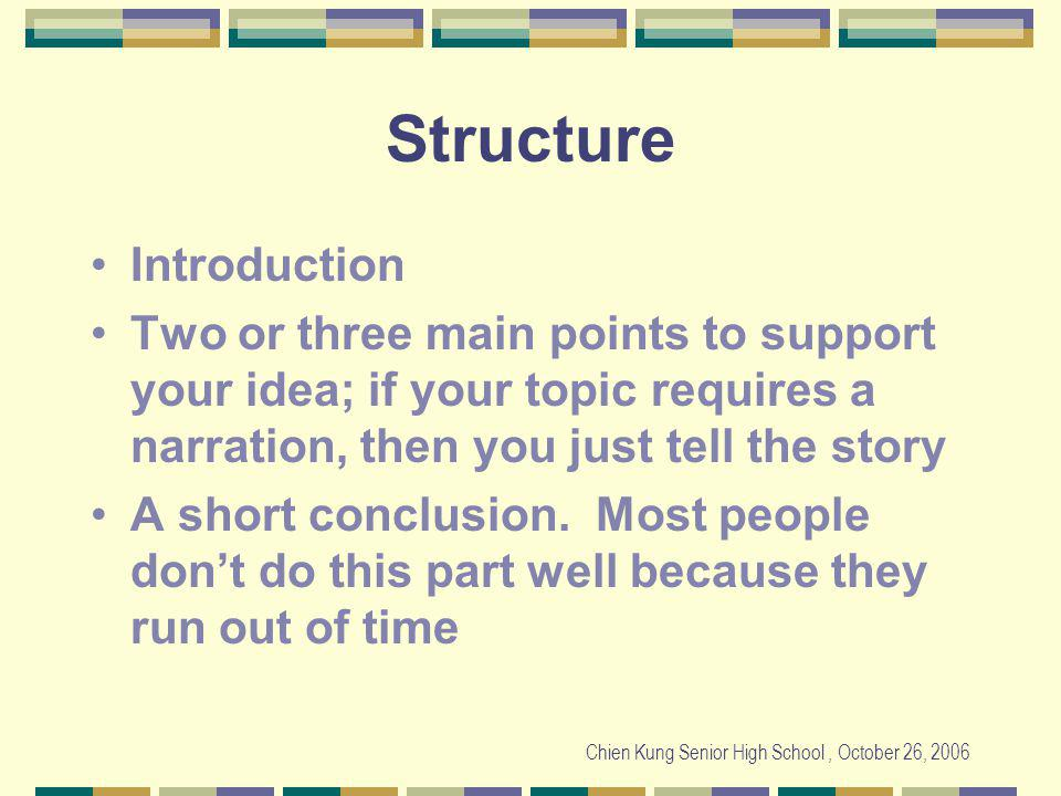 Chien Kung Senior High School, October 26, 2006 Structure Introduction Two or three main points to support your idea; if your topic requires a narration, then you just tell the story A short conclusion.