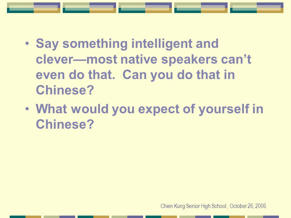 Chien Kung Senior High School, October 26, 2006 Say something intelligent and clevermost native speakers cant even do that.