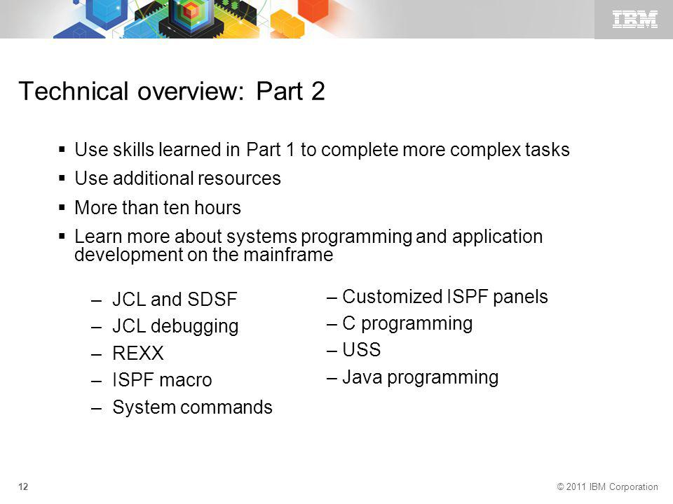 © 2011 IBM Corporation 12 Technical overview: Part 2 Use skills learned in Part 1 to complete more complex tasks Use additional resources More than ten hours Learn more about systems programming and application development on the mainframe –JCL and SDSF –JCL debugging –REXX –ISPF macro –System commands – Customized ISPF panels – C programming – USS – Java programming