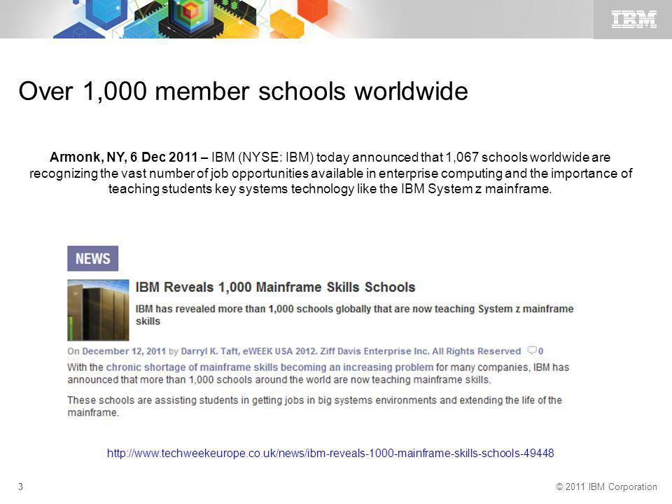 © 2011 IBM Corporation 3 Over 1,000 member schools worldwide http://www.techweekeurope.co.uk/news/ibm-reveals-1000-mainframe-skills-schools-49448 Armonk, NY, 6 Dec 2011 – IBM (NYSE: IBM) today announced that 1,067 schools worldwide are recognizing the vast number of job opportunities available in enterprise computing and the importance of teaching students key systems technology like the IBM System z mainframe.