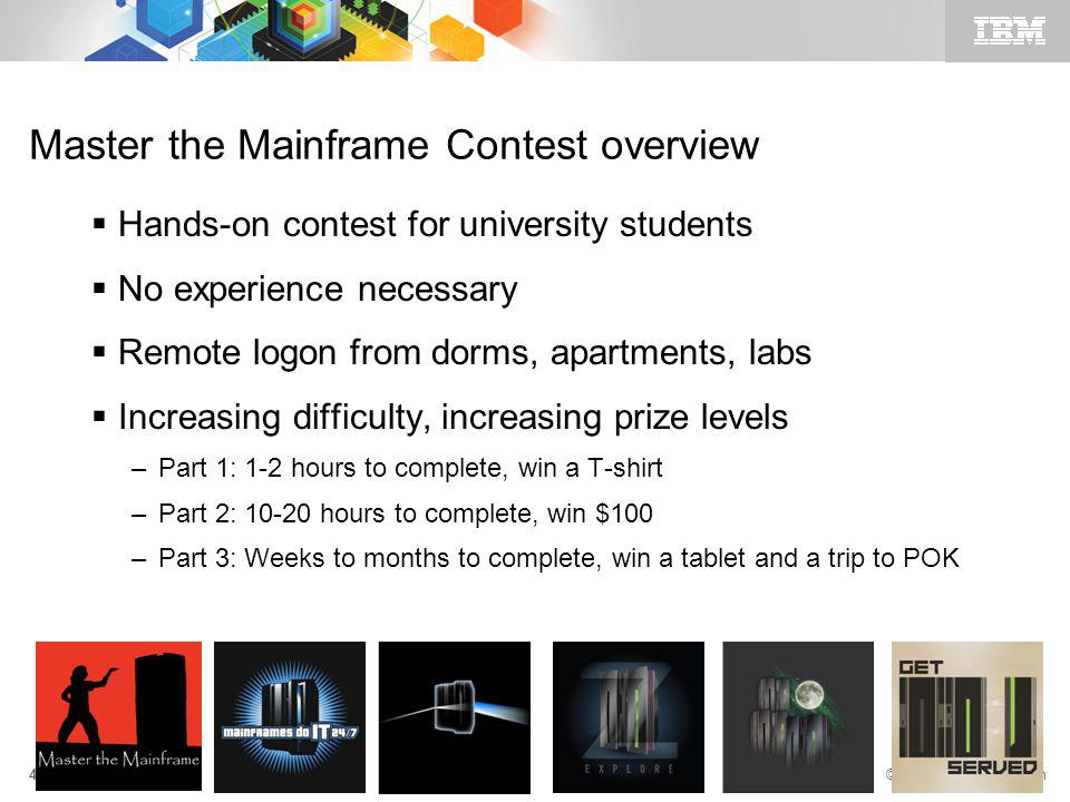 © 2011 IBM Corporation 4 Master the Mainframe Contest overview Hands-on contest for university students No experience necessary Remote logon from dorms, apartments, labs Increasing difficulty, increasing prize levels –Part 1: 1-2 hours to complete, win a T-shirt –Part 2: 10-20 hours to complete, win $100 –Part 3: Weeks to months to complete, win a tablet and a trip to POK