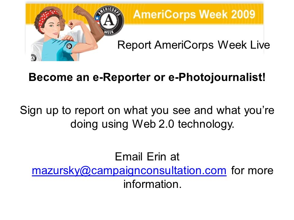 Report AmeriCorps Week Live Become an e-Reporter or e-Photojournalist! Sign up to report on what you see and what youre doing using Web 2.0 technology