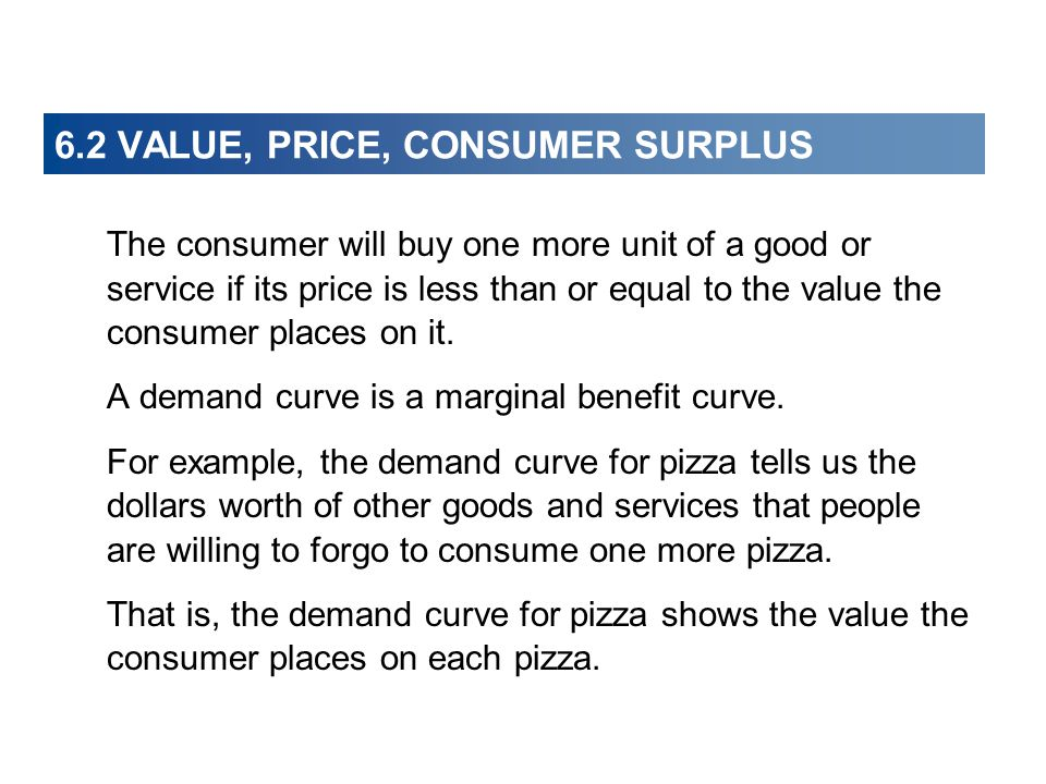 6.2 VALUE, PRICE, CONSUMER SURPLUS The consumer will buy one more unit of a good or service if its price is less than or equal to the value the consum