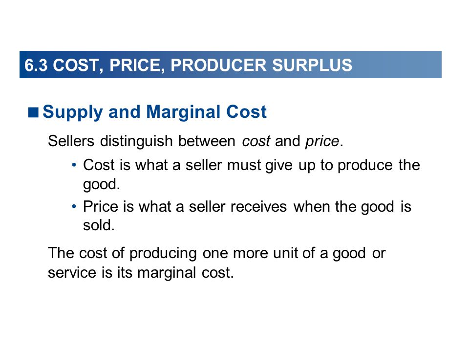 6.3 COST, PRICE, PRODUCER SURPLUS Supply and Marginal Cost Sellers distinguish between cost and price. Cost is what a seller must give up to produce t