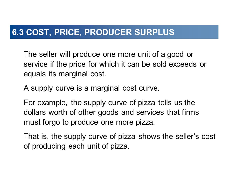 6.3 COST, PRICE, PRODUCER SURPLUS The seller will produce one more unit of a good or service if the price for which it can be sold exceeds or equals i