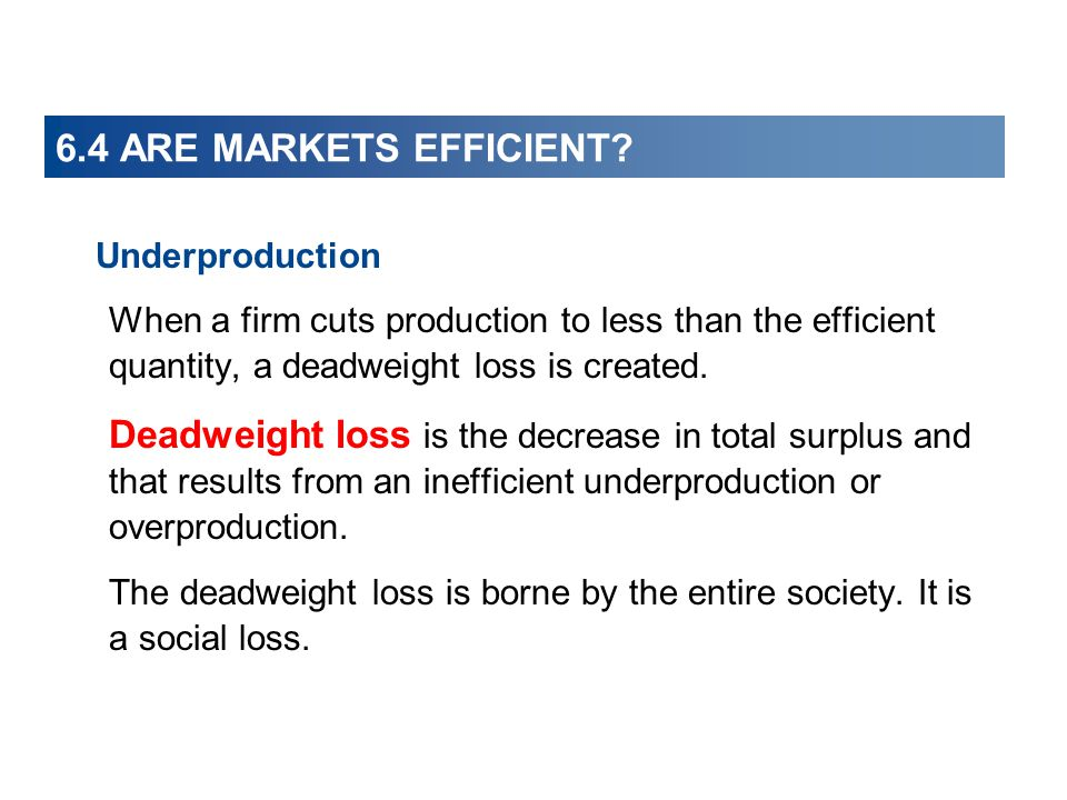 6.4 ARE MARKETS EFFICIENT? Underproduction When a firm cuts production to less than the efficient quantity, a deadweight loss is created. Deadweight l