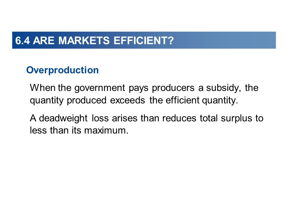6.4 ARE MARKETS EFFICIENT? Overproduction When the government pays producers a subsidy, the quantity produced exceeds the efficient quantity. A deadwe