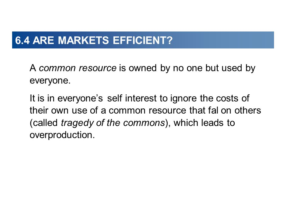 6.4 ARE MARKETS EFFICIENT? A common resource is owned by no one but used by everyone. It is in everyones self interest to ignore the costs of their ow