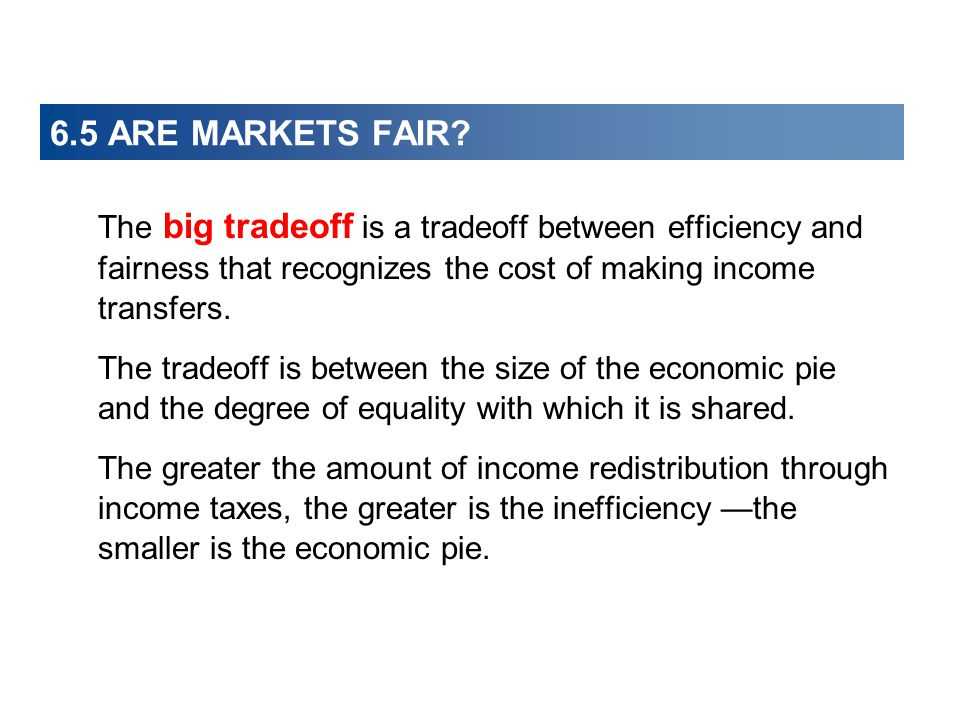 6.5 ARE MARKETS FAIR? The big tradeoff is a tradeoff between efficiency and fairness that recognizes the cost of making income transfers. The tradeoff