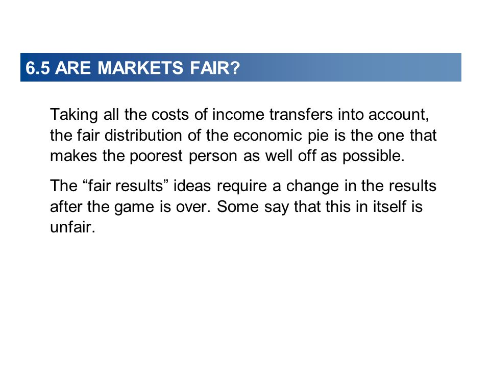 6.5 ARE MARKETS FAIR? Taking all the costs of income transfers into account, the fair distribution of the economic pie is the one that makes the poore