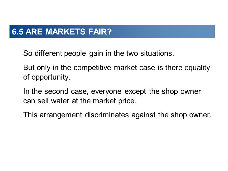6.5 ARE MARKETS FAIR? So different people gain in the two situations. But only in the competitive market case is there equality of opportunity. In the