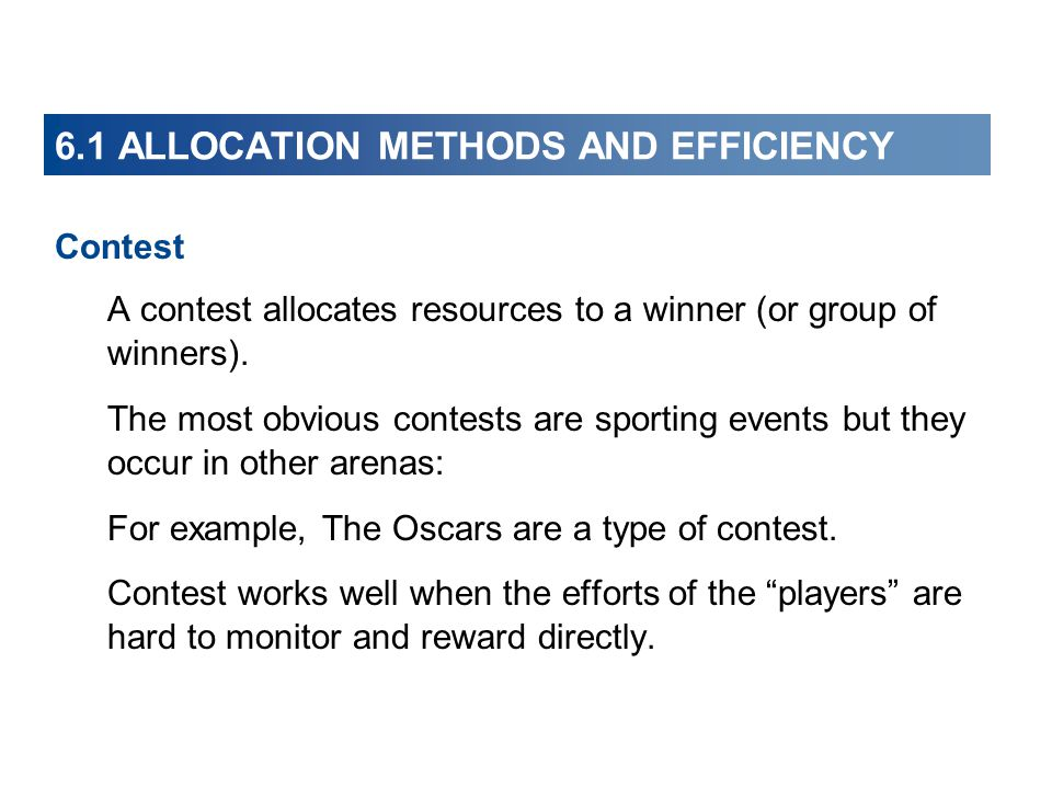 6.1 ALLOCATION METHODS AND EFFICIENCY Contest A contest allocates resources to a winner (or group of winners). The most obvious contests are sporting
