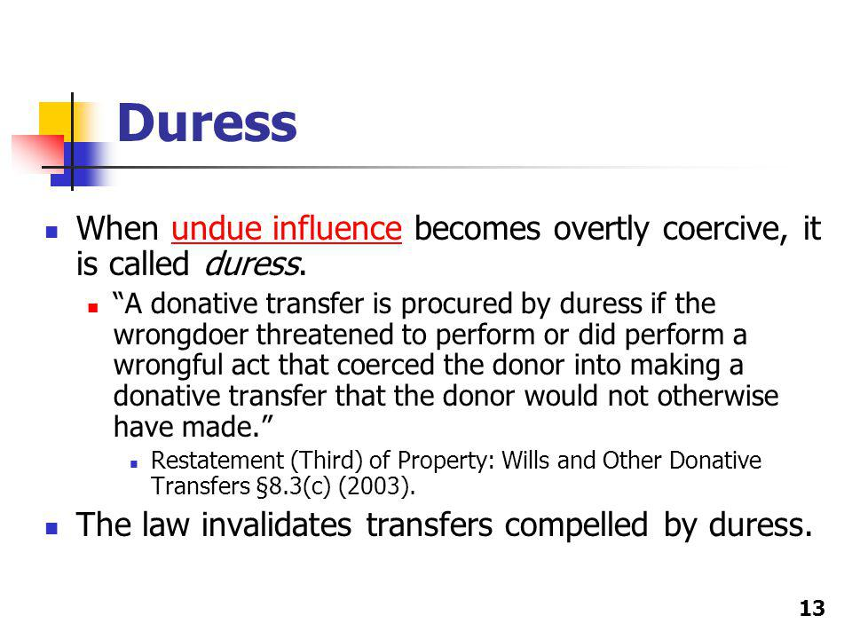 Duress When undue influence becomes overtly coercive, it is called duress.undue influence A donative transfer is procured by duress if the wrongdoer threatened to perform or did perform a wrongful act that coerced the donor into making a donative transfer that the donor would not otherwise have made.