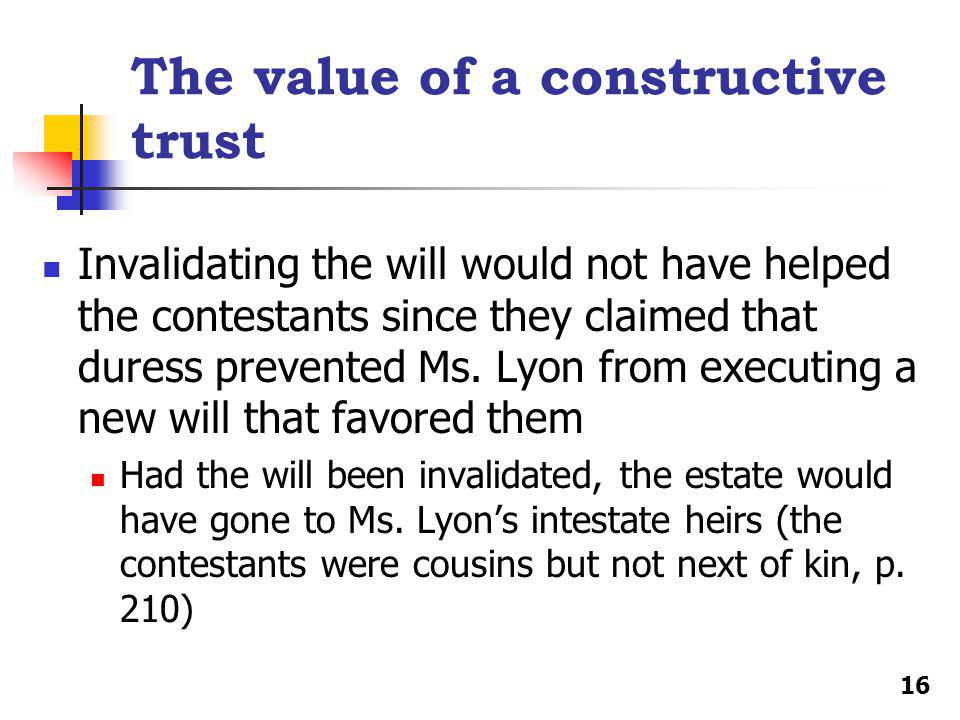 The value of a constructive trust Invalidating the will would not have helped the contestants since they claimed that duress prevented Ms.