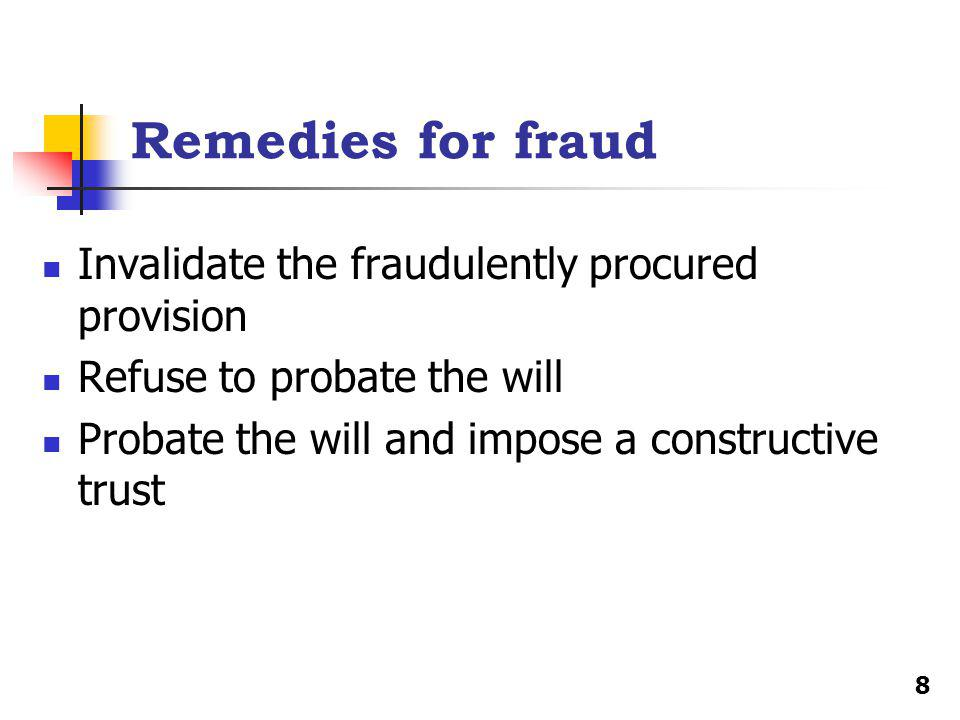 Remedies for fraud Invalidate the fraudulently procured provision Refuse to probate the will Probate the will and impose a constructive trust 8