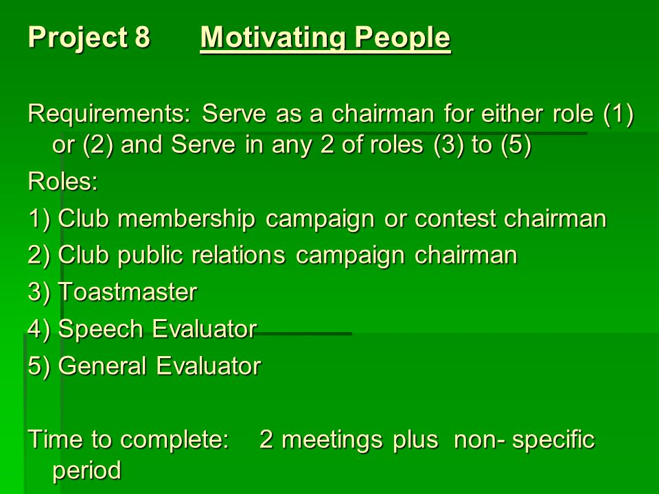 Project 8 Motivating People Requirements: Serve as a chairman for either role (1) or (2) and Serve in any 2 of roles (3) to (5) Roles: 1) Club membership campaign or contest chairman 2) Club public relations campaign chairman 3) Toastmaster 4) Speech Evaluator 5) General Evaluator Time to complete: 2 meetings plus non- specific period