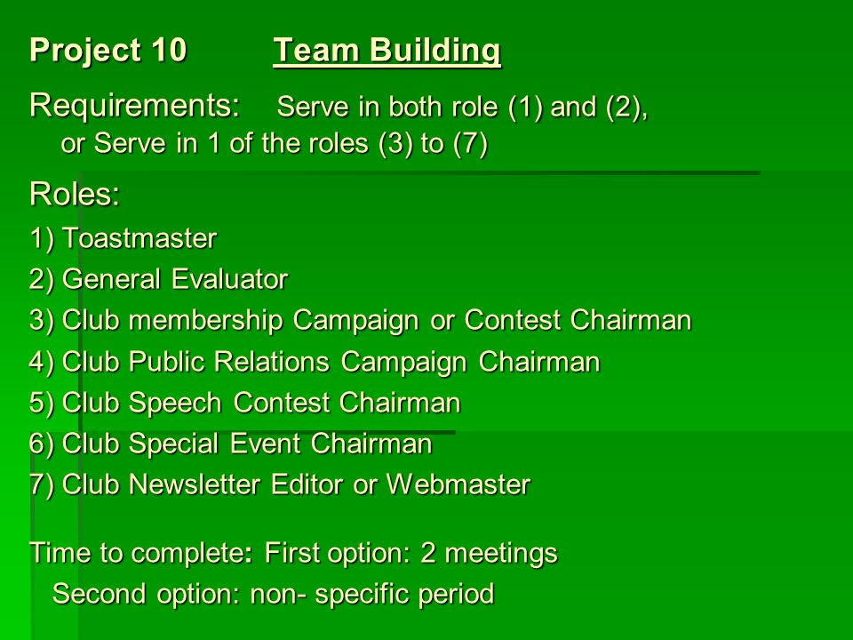 Project 10 Team Building Requirements: Serve in both role (1) and (2), or Serve in 1 of the roles (3) to (7) Roles: 1) Toastmaster 2) General Evaluato