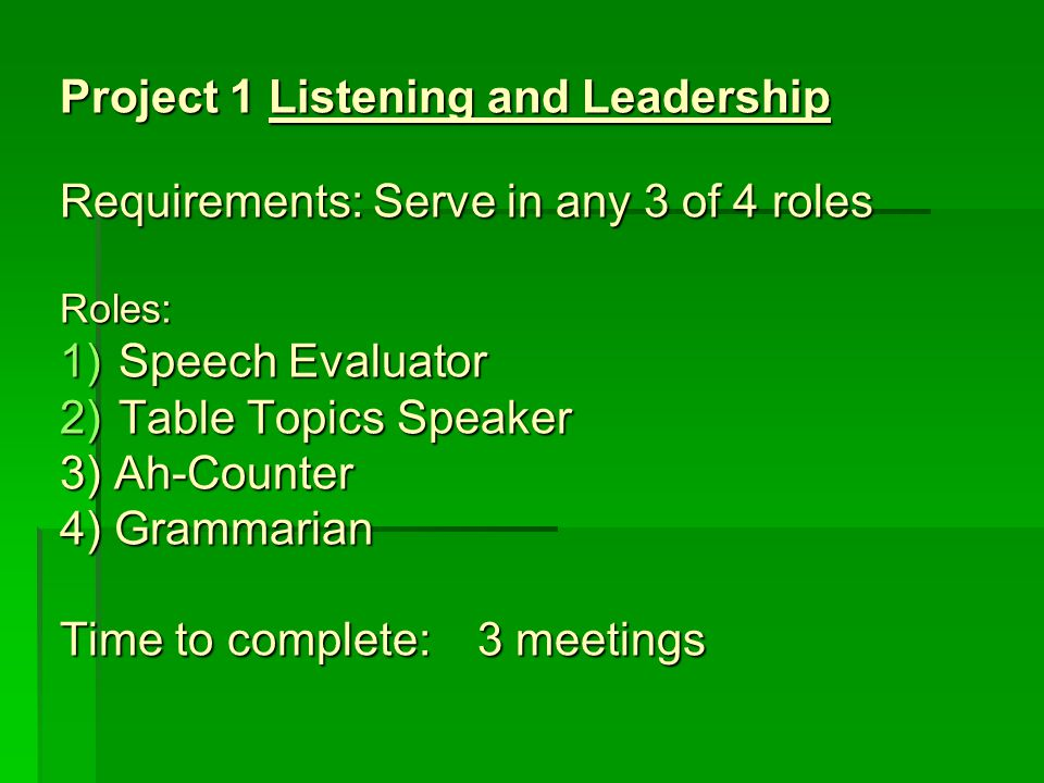 Project 1 Listening and Leadership Requirements:Serve in any 3 of 4 roles Roles: 1)Speech Evaluator 2)Table Topics Speaker 3) Ah-Counter 4) Grammarian