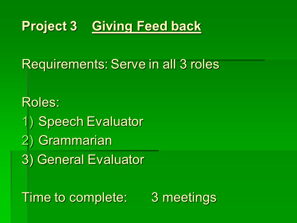 Project 4 Time Management Requirements: Serve as Timer and in 1 of the other 4 roles Roles: 1)Timer 2)Toastmaster 3) Speaker 4) Grammarian 5) Table Topics Master Time to complete:2 meetings