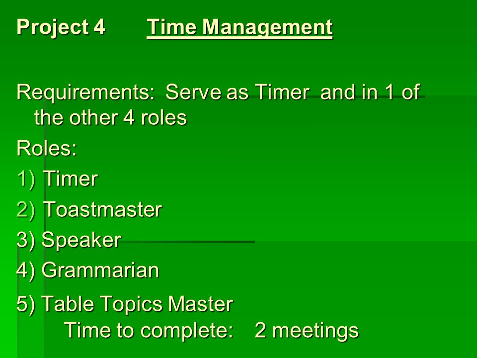 Project 4 Time Management Requirements: Serve as Timer and in 1 of the other 4 roles Roles: 1)Timer 2)Toastmaster 3) Speaker 4) Grammarian 5) Table To
