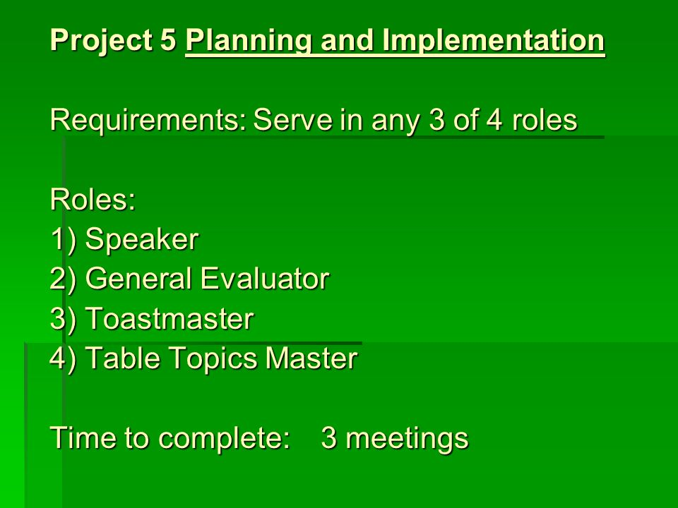 Project 5Planning and Implementation Requirements:Serve in any 3 of 4 roles Roles: 1) Speaker 2) General Evaluator 3) Toastmaster 4) Table Topics Mast