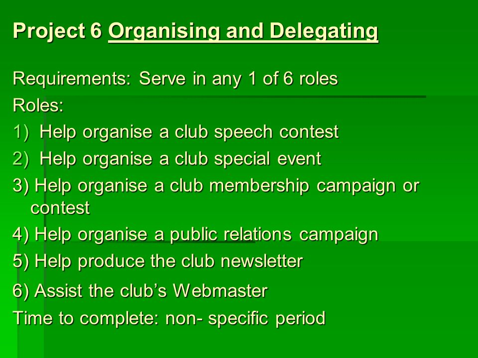 Project 6Organising and Delegating Requirements: Serve in any 1 of 6 roles Roles: 1)Help organise a club speech contest 2)Help organise a club special