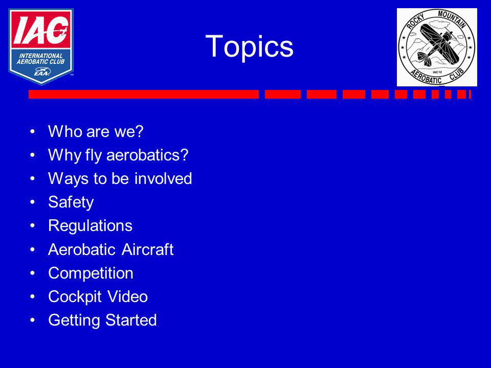Topics Who are we? Why fly aerobatics? Ways to be involved Safety Regulations Aerobatic Aircraft Competition Cockpit Video Getting Started