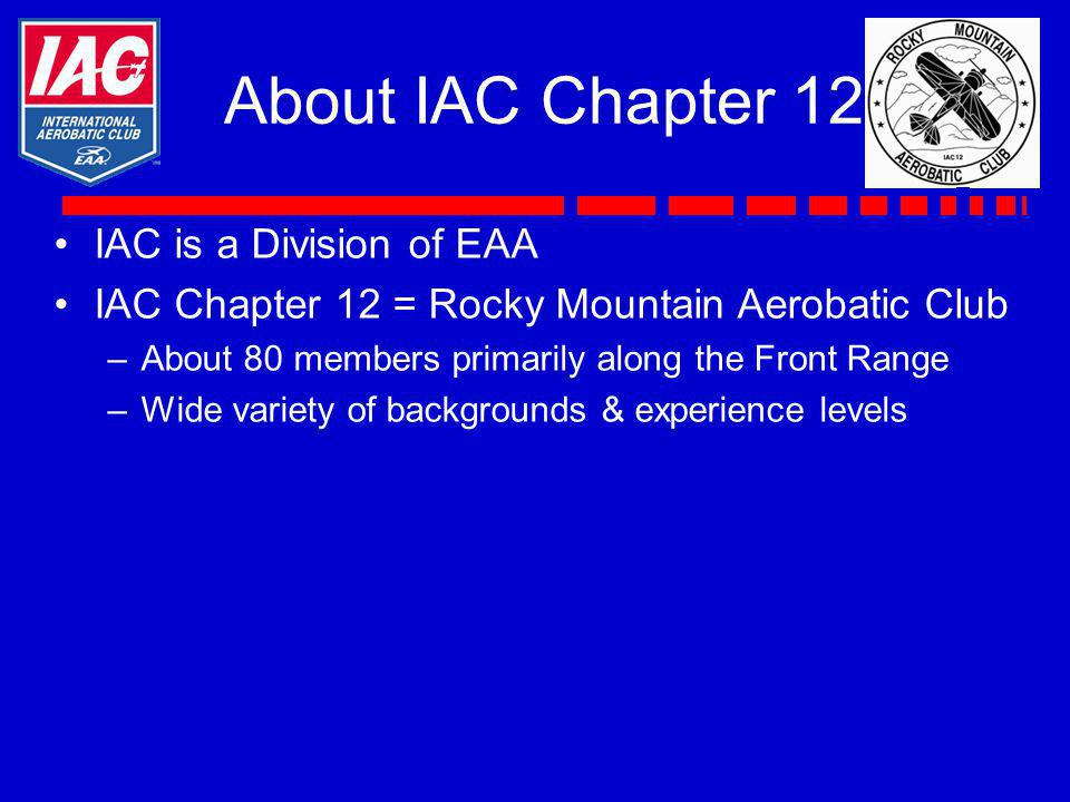 About IAC Chapter 12 IAC is a Division of EAA IAC Chapter 12 = Rocky Mountain Aerobatic Club –About 80 members primarily along the Front Range –Wide v