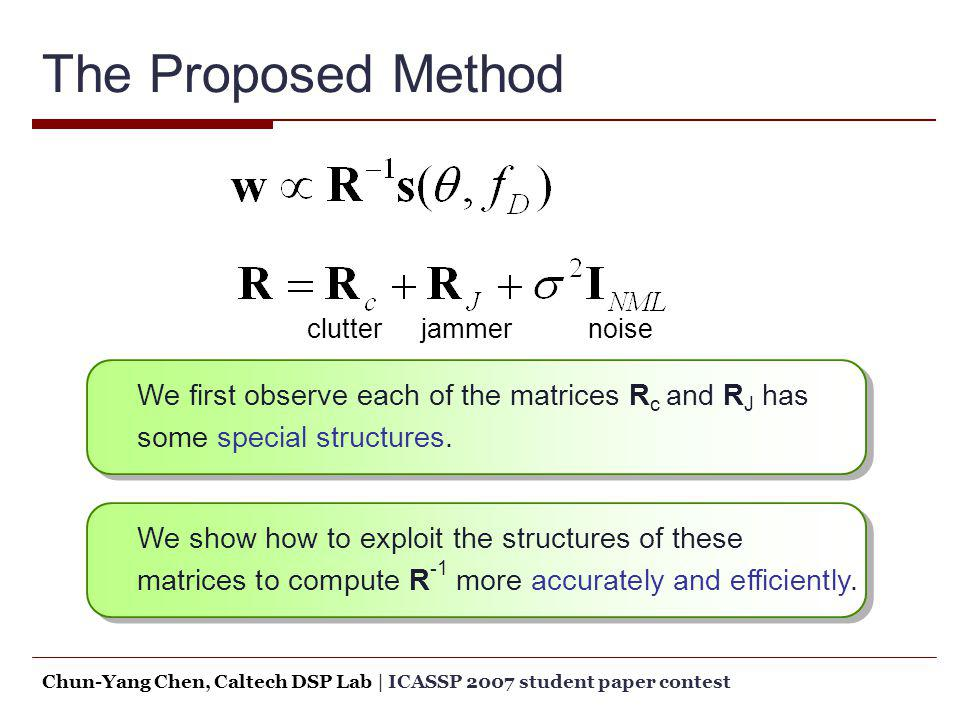 The Proposed Method We first observe each of the matrices R c and R J has some special structures. clutterjammernoise We show how to exploit the struc